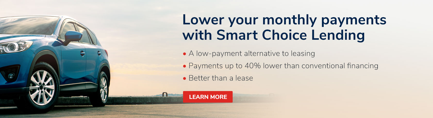 Lower your monthly Payments with Smart Choice Lending. A low-payment alternative to leasing. Payments up to 40% lower than conventional financing. Better than a lease. Learn More